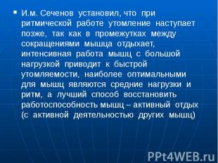 И.м. Сеченов установил, что при ритмической работе утомление наступает позже, та