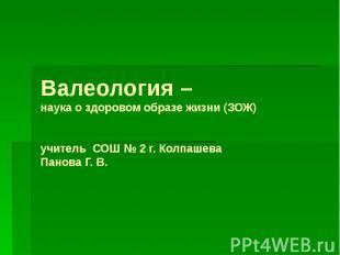 Валеология – наука о здоровом образе жизни (ЗОЖ) учитель СОШ № 2 г. Колпашева Па