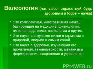Валеология (лат. valeo - здравствуй, будь здоровым и logos – наука) Это комплекс