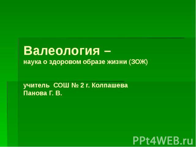 Валеология – наука о здоровом образе жизни (ЗОЖ) учитель СОШ № 2 г. Колпашева Панова Г. В.