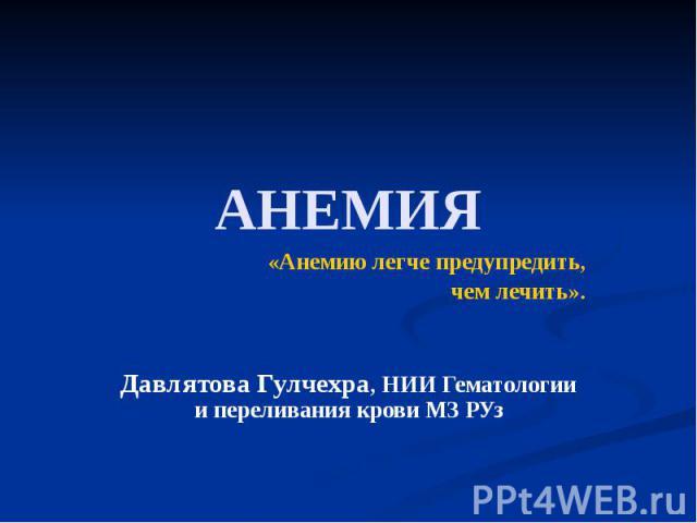 АНЕМИЯ «Анемию легче предупредить, чем лечить». Давлятова Гулчехра, НИИ Гематологии и переливания крови МЗ РУз