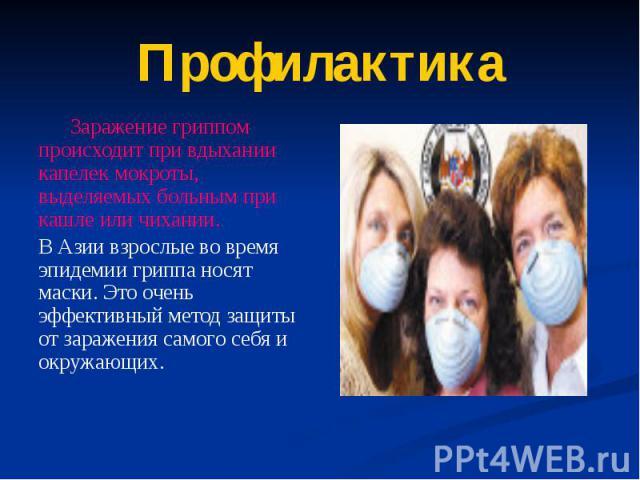 Профилактика Заражение гриппом происходит при вдыхании капелек мокроты, выделяемых больным при кашле или чихании. В Азии взрослые во время эпидемии гриппа носят маски. Это очень эффективный метод защиты от заражения самого себя и окружающих.