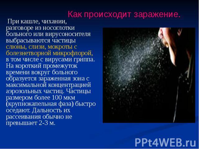 При кашле, чихании, разговоре из носоглотки больного или вирусоносителя выбрасываются частицы слюны, слизи, мокроты с болезнетворной микрофлорой, в том числе с вирусами гриппа. На короткий промежуток времени вокруг больного образуется зараженная зон…
