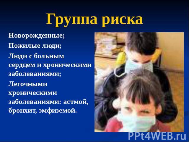 Группа риска Новорожденные; Пожилые люди; Люди с больным сердцем и хроническими заболеваниями; Легочными хроническими заболеваниями: астмой, бронхит, эмфиземой.