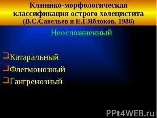 Клинико-морфологическая классификация острого холецистита (В.С.Савельев и Е.Г.Яб