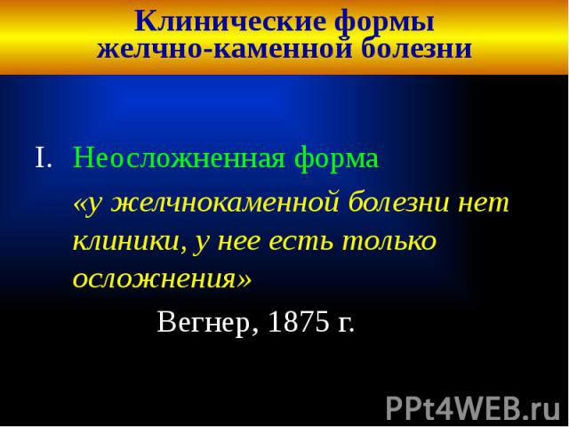 Клинические формы желчно-каменной болезни Неосложненная форма «у желчнокаменной болезни нет клиники, у нее есть только осложнения» Вегнер, 1875 г.