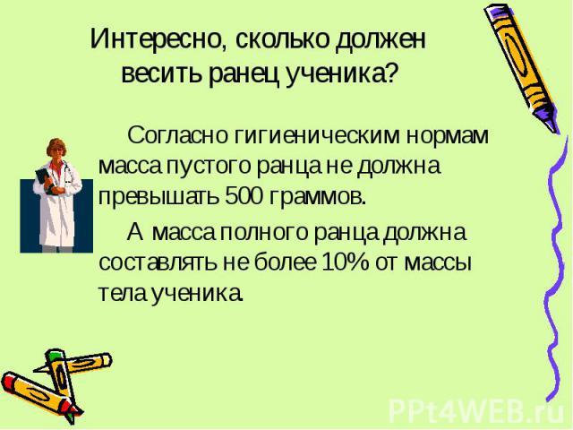 Интересно, сколько должен весить ранец ученика? Согласно гигиеническим нормам масса пустого ранца не должна превышать 500 граммов. А масса полного ранца должна составлять не более 10% от массы тела ученика.