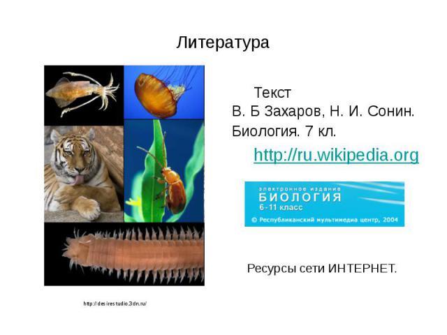 Литература Текст В. Б Захаров, Н. И. Сонин. Биология. 7 кл. http://ru.wikipedia.org