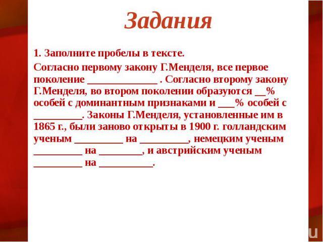 Задания 1. Заполните пробелы в тексте. Согласно первому закону Г.Менделя, все первое поколение _____________ . Согласно второму закону Г.Менделя, во втором поколении образуются __% особей с доминантным признаками и ___% особей с _________. Законы Г.…