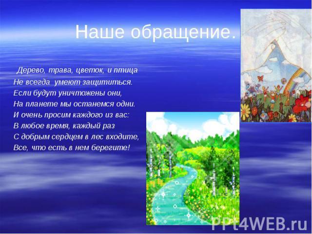 Наше обращение. Дерево, трава, цветок, и птица Не всегда умеют защититься. Если будут уничтожены они, На планете мы останемся одни. И очень просим каждого из вас: В любое время, каждый раз С добрым сердцем в лес входите, Все, что есть в нем берегите!