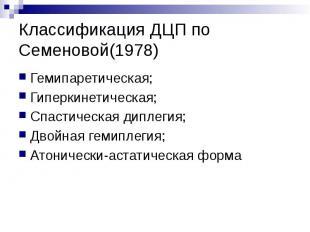 Классификация ДЦП по Семеновой(1978) Гемипаретическая; Гиперкинетическая; Спасти