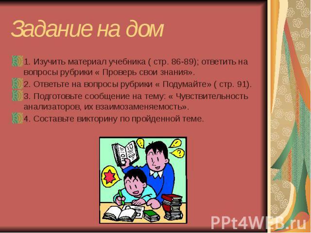 Задание на дом 1. Изучить материал учебника ( стр. 86-89); ответить на вопросы рубрики « Проверь свои знания». 2. Ответьте на вопросы рубрики « Подумайте» ( стр. 91). 3. Подготовьте сообщение на тему: « Чувствительность анализаторов, их взаимозаменя…