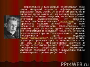 Параллельно с Мечниковым разрабатывал свою теорию иммунной защиты от инфекции не