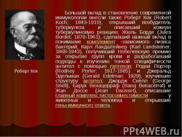 Большой вклад в становление современной иммунологии внесли также Роберт Кох (Robert Koch; 1843-1910), открывший возбудитель туберкулеза и описавший кожную туберкулиновую реакцию; Жюль Борде (Jules Bordet; 1870-1961), сделавший важный вклад в пониман…