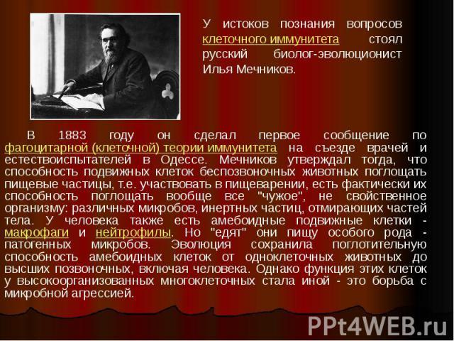 В 1883 году он сделал первое сообщение по фагоцитарной (клеточной) теории иммунитета на съезде врачей и естествоиспытателей в Одессе. Мечников утверждал тогда, что способность подвижных клеток беспозвоночных животных поглощать пищевые частицы, т.е. …