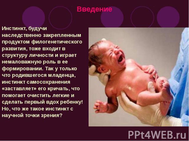 Введение Инстинкт, будучи наследственно закрепленным продуктом филогенетического развития, тоже входит в структуру личности и играет немаловажную роль в ее формировании. Так у только что родившегося младенца, инстинкт самосохранения «заставляет» его…