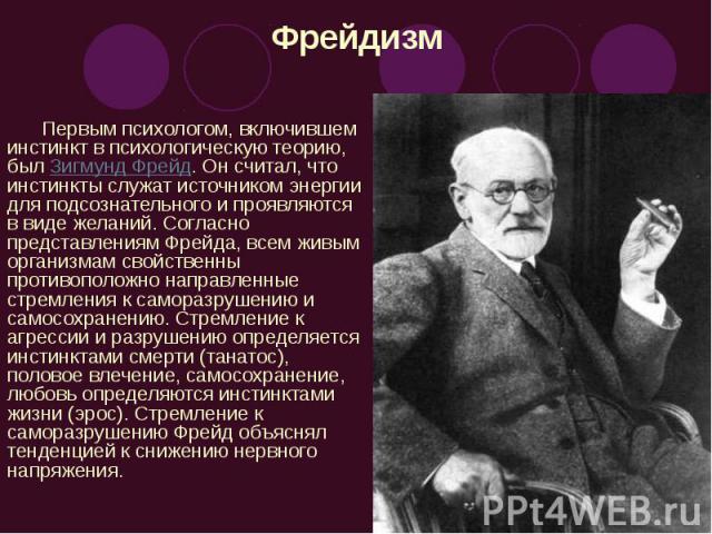 Фрейдизм Первым психологом, включившем инстинкт в психологическую теорию, был Зигмунд Фрейд. Он считал, что инстинкты служат источником энергии для подсознательного и проявляются в виде желаний. Согласно представлениям Фрейда, всем живым организмам …