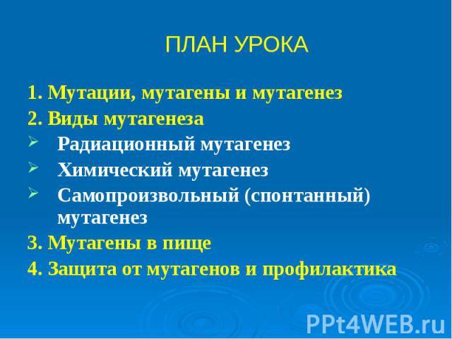 1. Мутации, мутагены и мутагенез 1. Мутации, мутагены и мутагенез 2. Виды мутагенеза Радиационный мутагенез Химический мутагенез Самопроизвольный (спонтанный) мутагенез 3. Мутагены в пище 4. Защита от мутагенов и профилактика