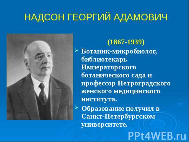 (1867-1939) (1867-1939) Ботаник-микробиолог, библиотекарь Императорского ботанического сада и профессор Петроградского женского медицинского института. Образование получил в Санкт-Петербургском университете.