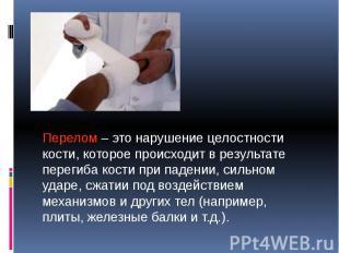 Перелом – это нарушение целостности кости, которое происходит в результате перег