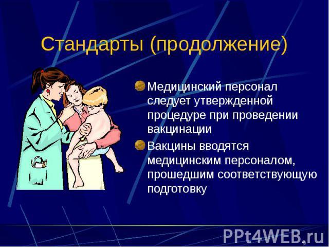 Стандарты (продолжение) Медицинский персонал следует утвержденной процедуре при проведении вакцинации Вакцины вводятся медицинским персоналом, прошедшим соответствующую подготовку