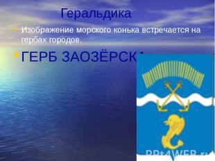 Геральдика Изображение морского конька встречается на гербах городов. ГЕРБ ЗАОЗЁ