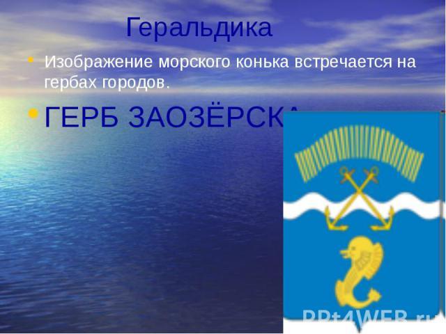 Геральдика Изображение морского конька встречается на гербах городов. ГЕРБ ЗАОЗЁРСКА