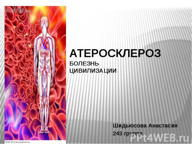 АТЕРОСКЛЕРОЗ БОЛЕЗНЬ ЦИВИЛИЗАЦИИ Шидьюсова Анастасия 243 группа