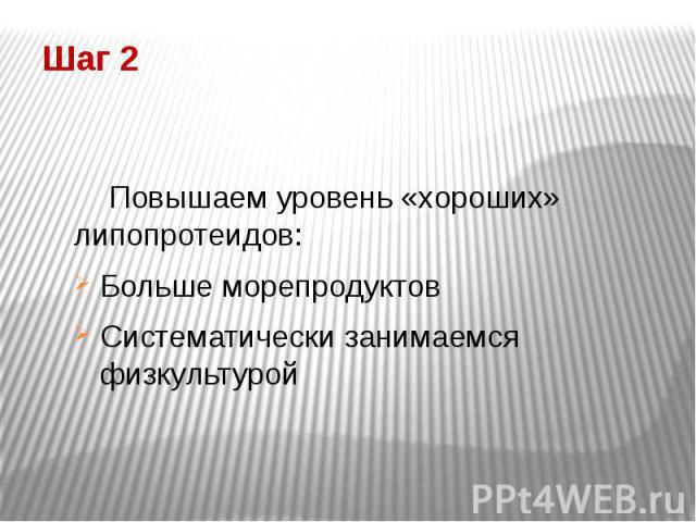 Шаг 2 Повышаем уровень «хороших» липопротеидов: Больше морепродуктов Систематически занимаемся физкультурой