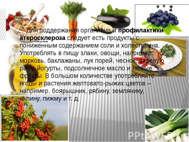 Для поддержания организма ипрофилактики атеросклерозаследует есть продукты с пониженным содержанием соли и холестерина. Употреблять в пищу злаки, овощи, например: морковь, баклажаны, лук порей, чеснок, вареную рыбу, йогурты, подсолнечное…