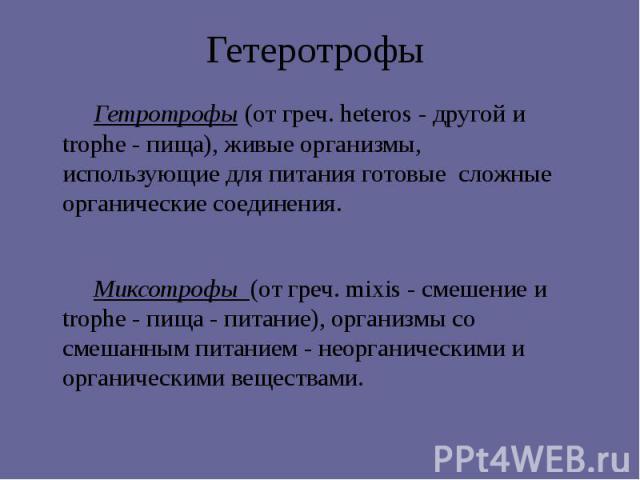 Гетеротрофы Гетротрофы (от греч. heteros - другой и trophe - пища), живые организмы, использующие для питания готовые сложные органические соединения. Миксотрофы (от греч. mixis - смешение и trophe - пища - питание), организмы со смешанным питанием …