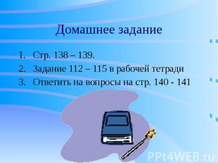 Домашнее задание Стр. 138 – 139. Задание 112 – 115 в рабочей тетради Ответить на