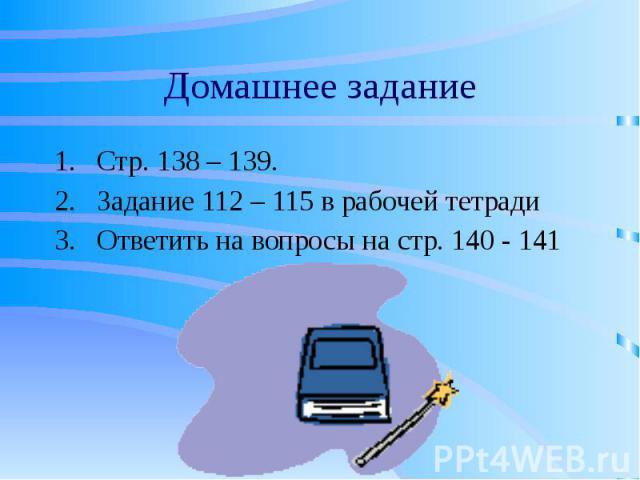 Домашнее задание Стр. 138 – 139. Задание 112 – 115 в рабочей тетради Ответить на вопросы на стр. 140 - 141