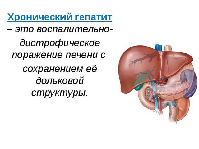 Хронический гепатит – это воспалительно- Хронический гепатит – это воспалительно- дистрофическое поражение печени с сохранением её дольковой структуры.