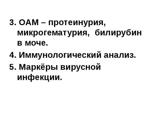 3. ОАМ – протеинурия, микрогематурия, билирубин в моче. 3. ОАМ – протеинурия, микрогематурия, билирубин в моче. 4. Иммунологический анализ. 5. Маркёры вирусной инфекции.