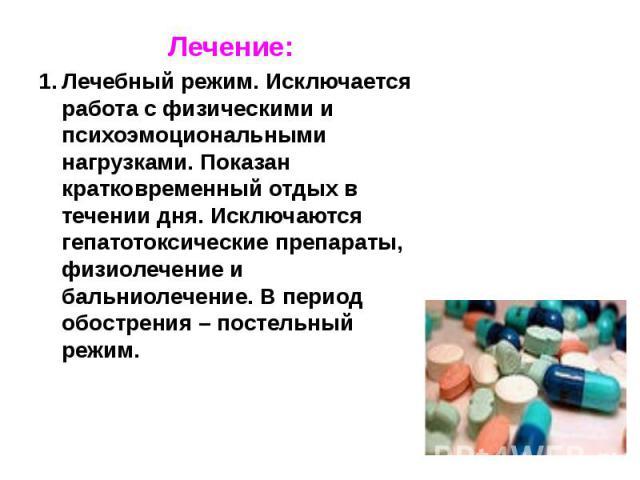 Лечение: Лечение: Лечебный режим. Исключается работа с физическими и психоэмоциональными нагрузками. Показан кратковременный отдых в течении дня. Исключаются гепатотоксические препараты, физиолечение и бальниолечение. В период обострения – постельны…