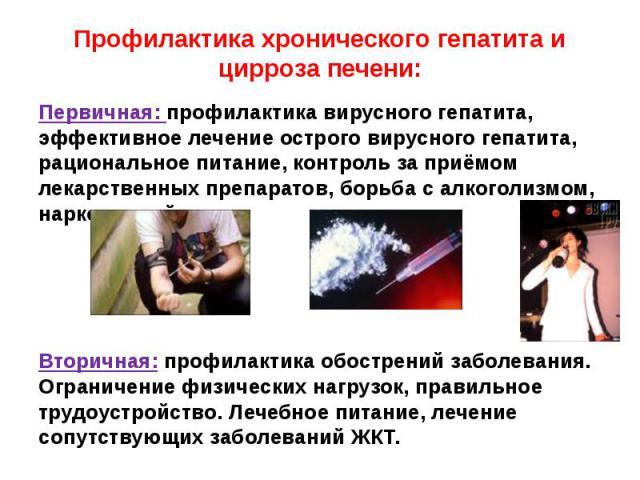 Профилактика хронического гепатита и цирроза печени: Первичная: профилактика вирусного гепатита, эффективное лечение острого вирусного гепатита, рациональное питание, контроль за приёмом лекарственных препаратов, борьба с алкоголизмом, наркоманией. …