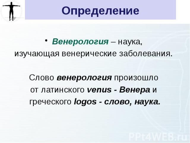 Определение Венерология – наука, изучающая венерические заболевания. Слово венерология произошло от латинского venus - Венера и греческого logos - слово, наука.