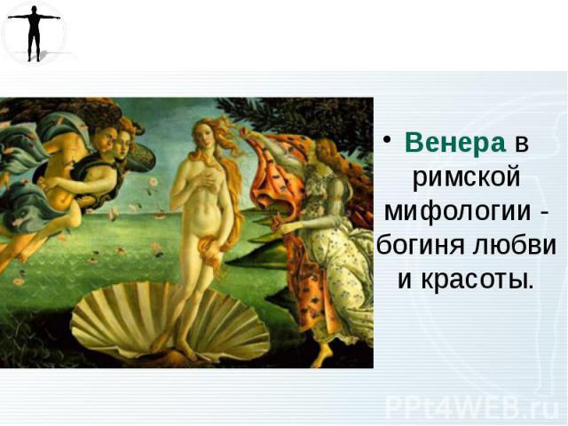 Венера в римской мифологии - богиня любви и красоты. Венера в римской мифологии - богиня любви и красоты.