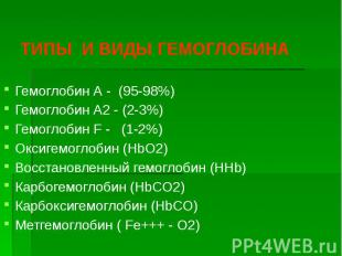 ТИПЫ И ВИДЫ ГЕМОГЛОБИНА Гемоглобин А - (95-98%) Гемоглобин А2 - (2-3%) Гемоглоби