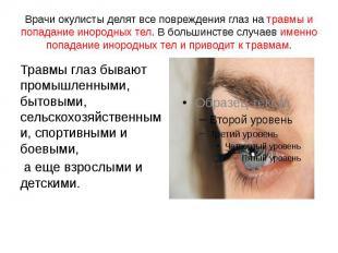 Врачи окулисты делят все повреждения глаз на травмы и попадание инородных тел. В