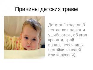 Причины детских травм Дети от 1 года до 3 лет легко падают и ушибаются , об угол