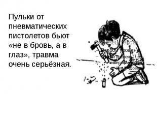 Пульки от пневматических пистолетов бьют «не в бровь, а в глаз», травма очень се