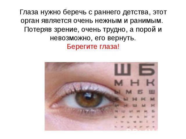 Глаза нужно беречь с раннего детства, этот орган является очень нежным и ранимым. Потеряв зрение, очень трудно, а порой и невозможно, его вернуть. Берегите глаза!