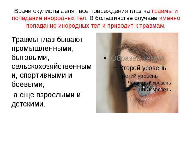 Врачи окулисты делят все повреждения глаз на травмы и попадание инородных тел. В большинстве случаев именно попадание инородных тел и приводит к травмам. Травмы глаз бывают промышленными, бытовыми, сельскохозяйственными, спортивными и боевыми, а еще…