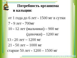Потребность организма в кальции: от 1 года до 6 лет - 1500 мг в сутки 7 - 9 лет