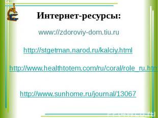 Интернет-ресурсы: www://zdoroviy-dom.tiu.ru http://stgetman.narod.ru/kalciy.html