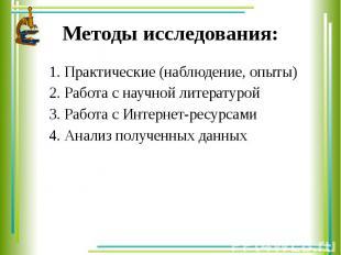 Методы исследования: 1. Практические (наблюдение, опыты) 2. Работа с научной лит