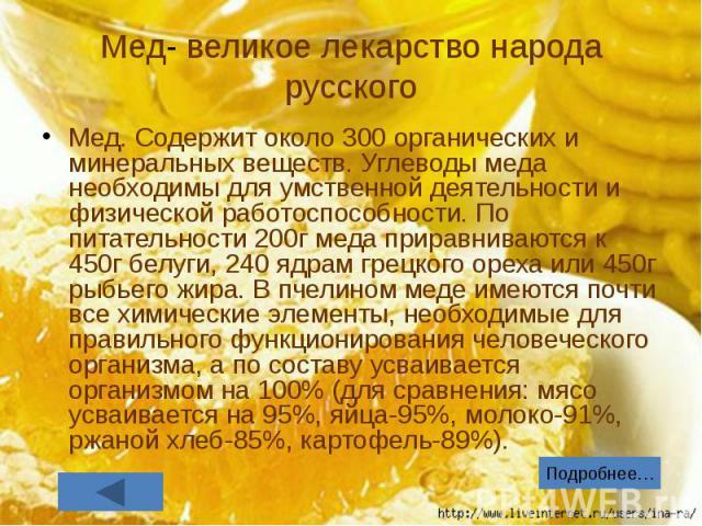 Мед- великое лекарство народа русского Мед. Содержит около 300 органических и минеральных веществ. Углеводы меда необходимы для умственной деятельности и физической работоспособности. По питательности 200г меда приравниваются к 450г белуги, 240 ядра…