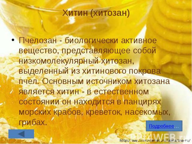 Хитин (хитозан) Пчелозан - биологически активное вещество, представляющее собой низкомолекулярный хитозан, выделенный из хитинового покрова пчел. Основным источником хитозана является хитин - в естественном состоянии он находится в панцирях морских …